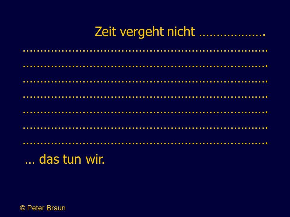 … das tun wir. © Peter Braun Zeit vergeht nicht ………………. …………………………………………………………….