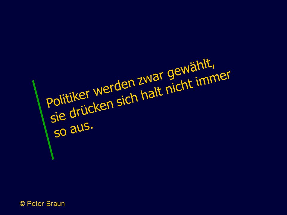 Politiker werden zwar gewählt, sie drücken sich halt nicht immer so aus. © Peter Braun