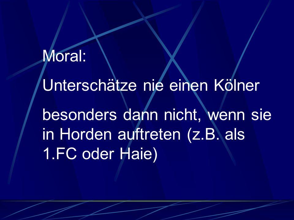 Moral: Unterschätze nie einen Kölner besonders dann nicht, wenn sie in Horden auftreten (z.B.