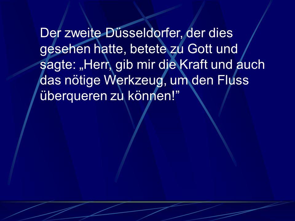 Der zweite Düsseldorfer, der dies gesehen hatte, betete zu Gott und sagte: Herr, gib mir die Kraft und auch das nötige Werkzeug, um den Fluss überqueren zu können!