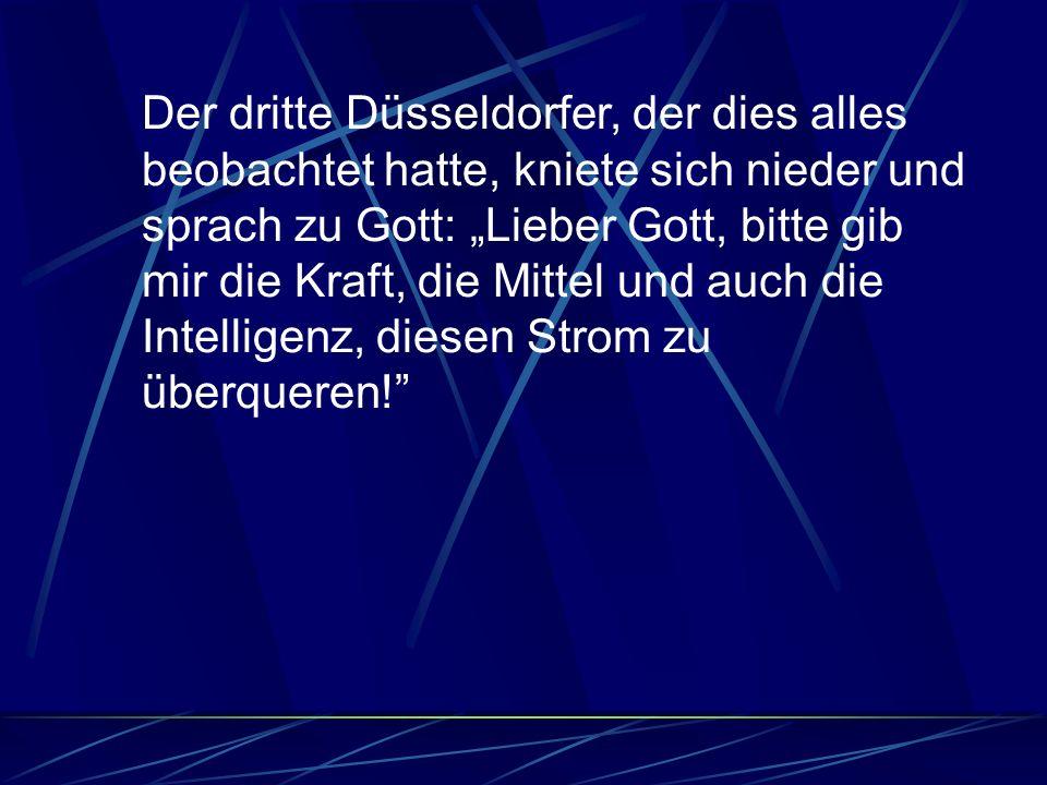 Der dritte Düsseldorfer, der dies alles beobachtet hatte, kniete sich nieder und sprach zu Gott: Lieber Gott, bitte gib mir die Kraft, die Mittel und auch die Intelligenz, diesen Strom zu überqueren!