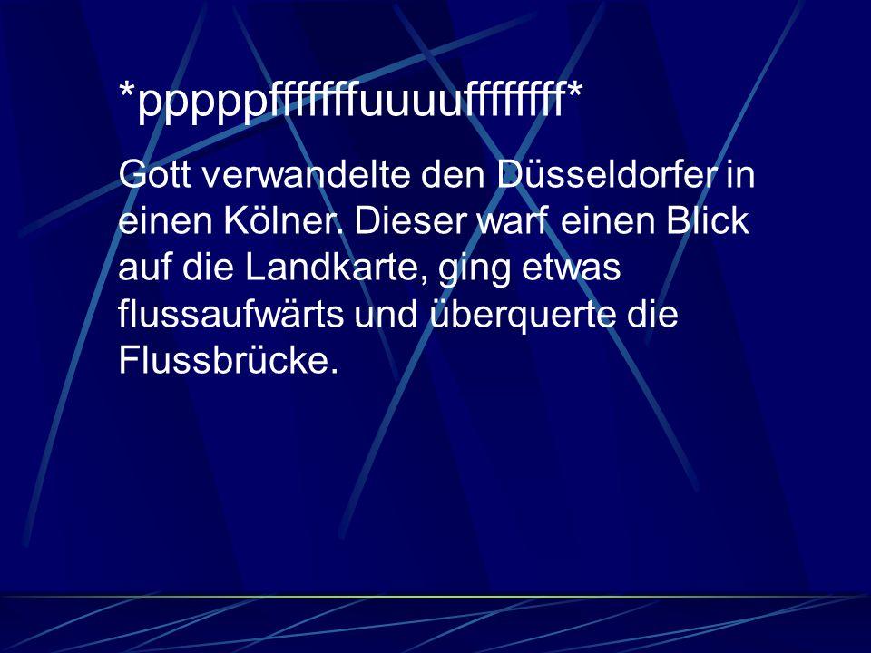*pppppfffffffuuuuffffffff* Gott verwandelte den Düsseldorfer in einen Kölner.