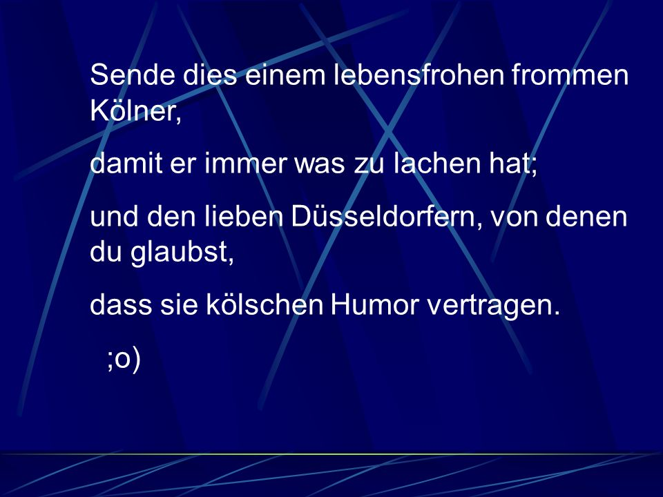 Sende dies einem lebensfrohen frommen Kölner, damit er immer was zu lachen hat; und den lieben Düsseldorfern, von denen du glaubst, dass sie kölschen Humor vertragen.