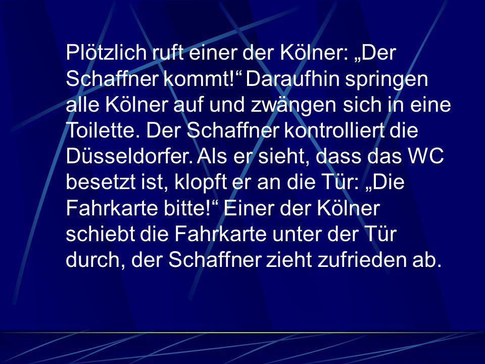 Plötzlich ruft einer der Kölner: Der Schaffner kommt.