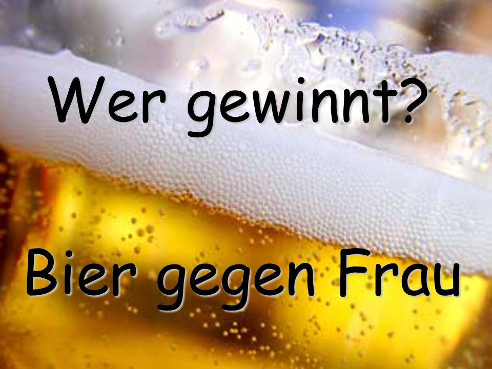 Wer gewinnt? Bier gegen Frau