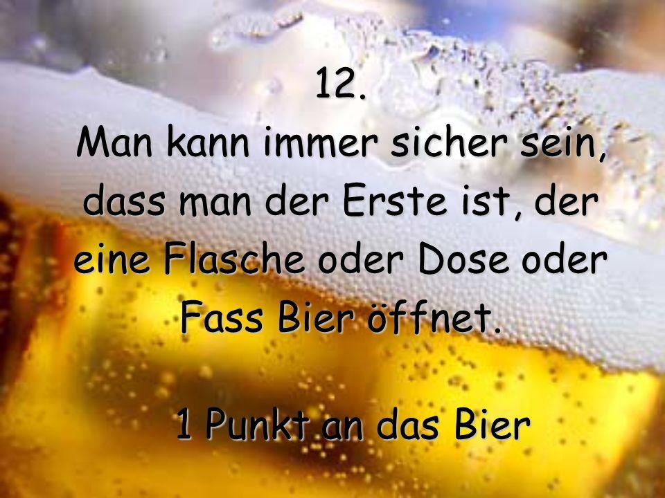 11. Dem ersten Bier ist es egal, wie viele man danach noch hat. 1 Punkt an das Bier wie viele man danach noch hat. 1 Punkt an das Bier