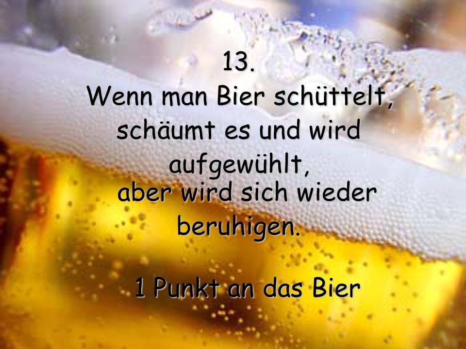 12. Man kann immer sicher sein, dass man der Erste ist, der eine Flasche oder Dose oder Fass Bier öffnet. 1 Punkt an das Bier