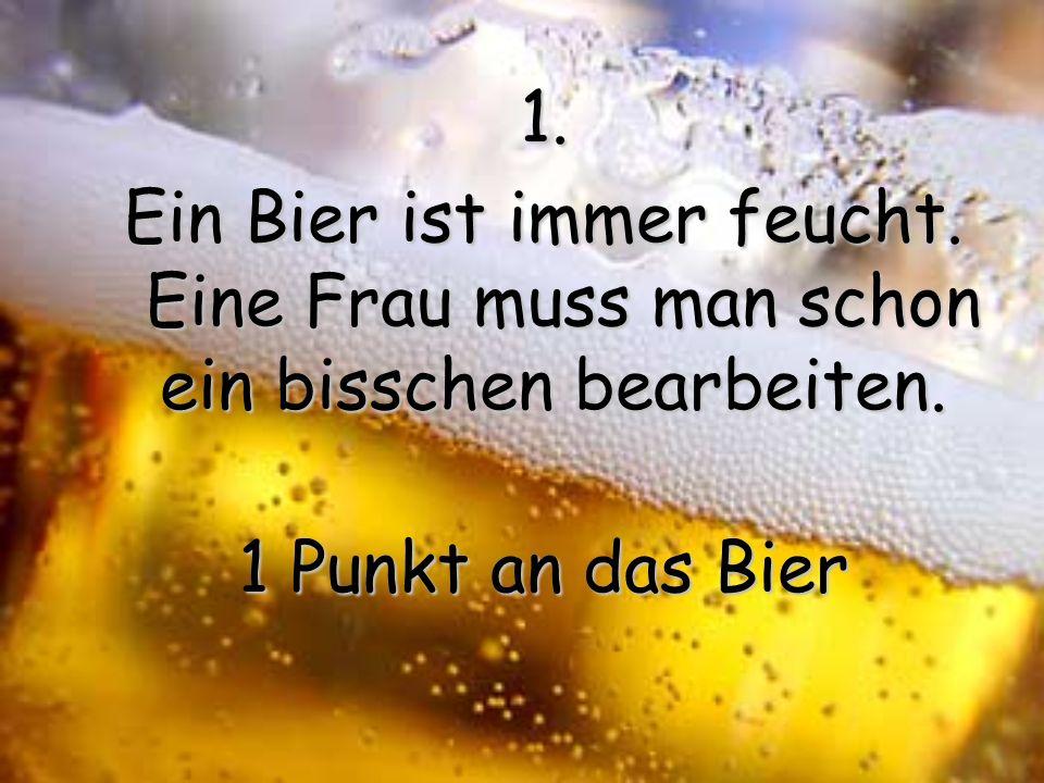 1.Ein Bier ist immer feucht. Eine Frau muss man schon ein bisschen bearbeiten.