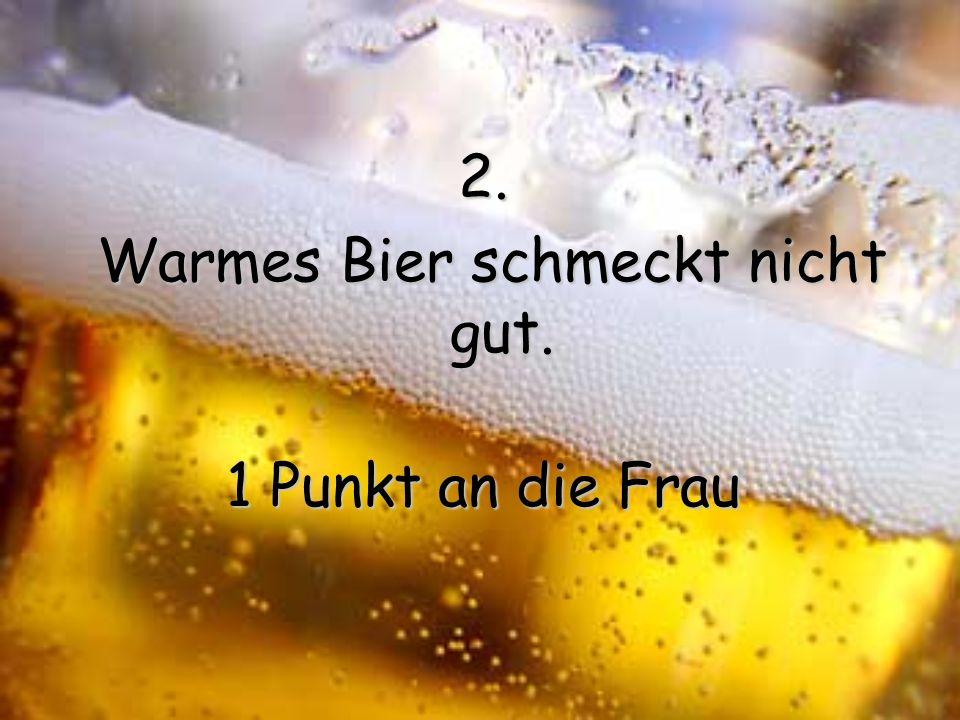 1. Ein Bier ist immer feucht. Eine Frau muss man schon ein bisschen bearbeiten. Ein Bier ist immer feucht. Eine Frau muss man schon ein bisschen bearb