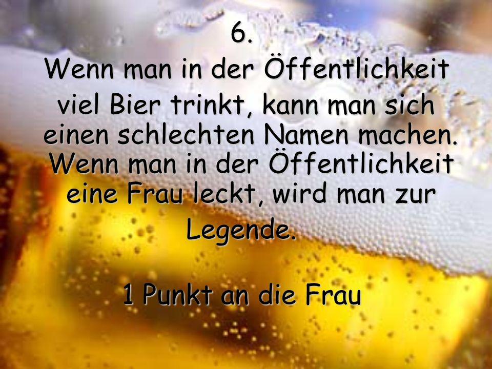 6.Wenn man in der Öffentlichkeit viel Bier trinkt, kann man sich einen schlechten Namen machen.