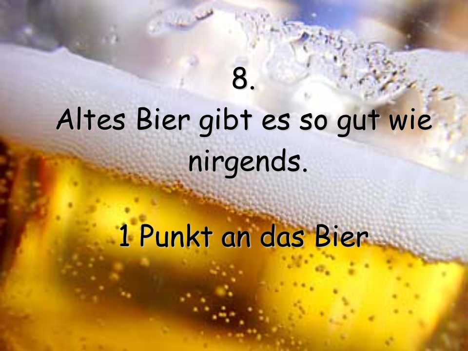 8. Altes Bier gibt es so gut wie nirgends.1 Punkt an das Bier