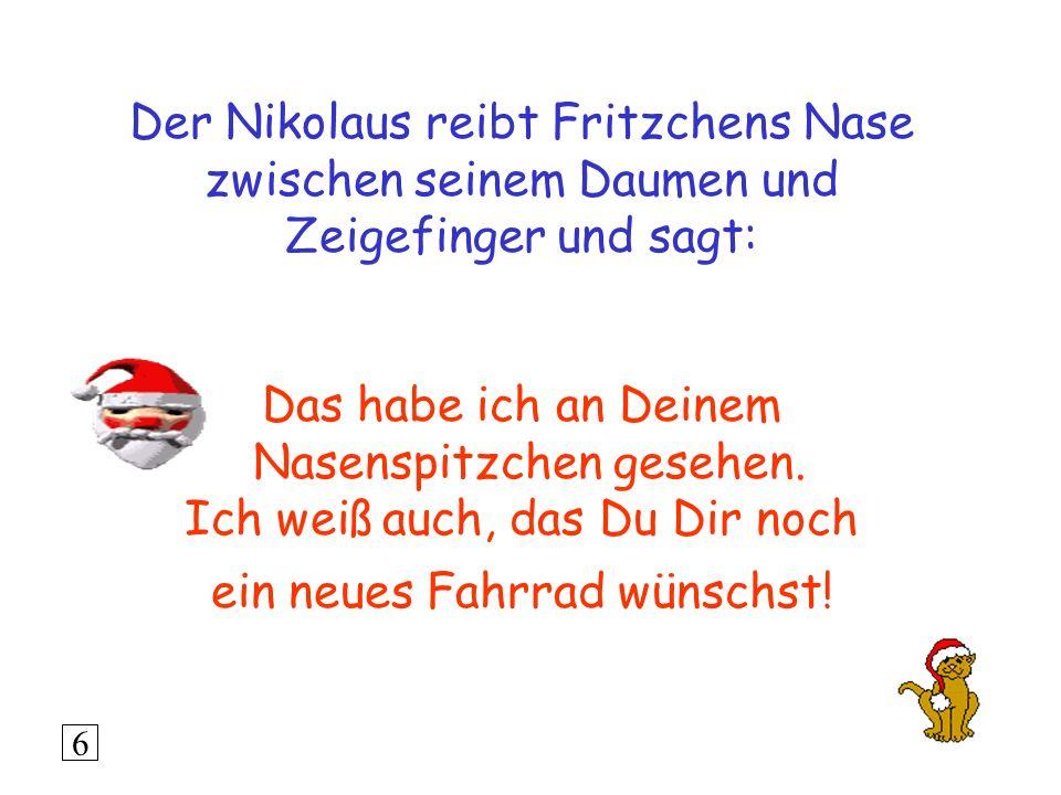 Der Nikolaus reibt Fritzchens Nase zwischen seinem Daumen und Zeigefinger und sagt: Das habe ich an Deinem Nasenspitzchen gesehen.