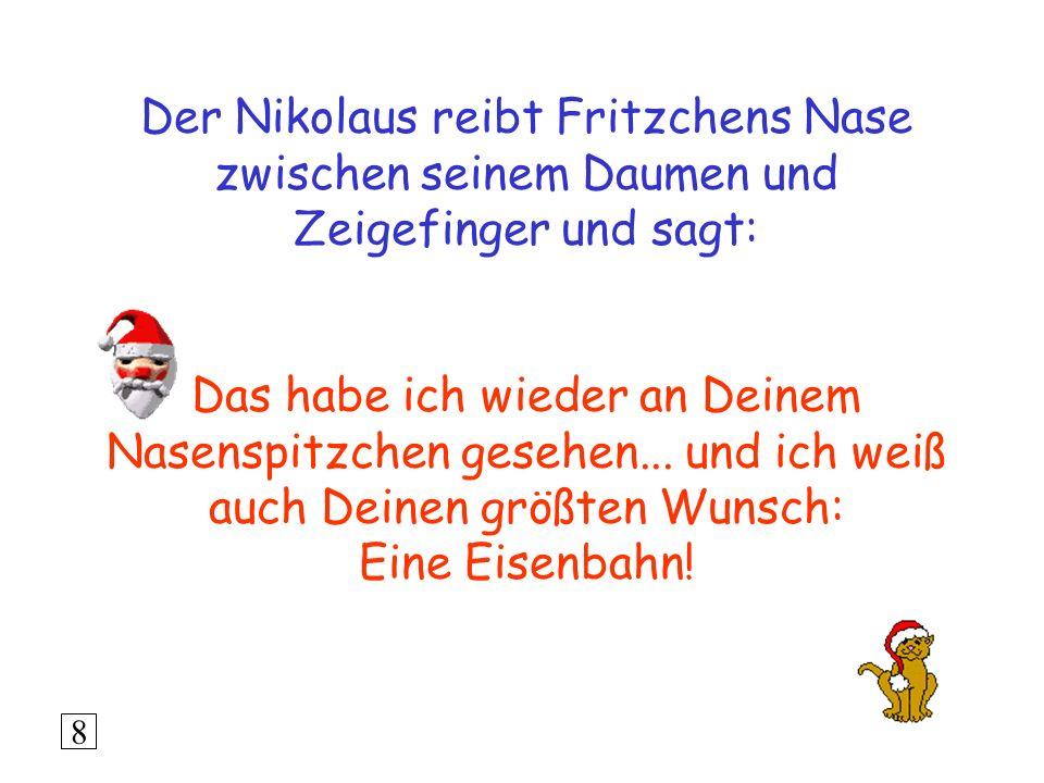 Der Nikolaus reibt Fritzchens Nase zwischen seinem Daumen und Zeigefinger und sagt: Das habe ich wieder an Deinem Nasenspitzchen gesehen...