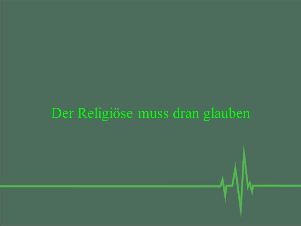Der Religiöse muss dran glauben