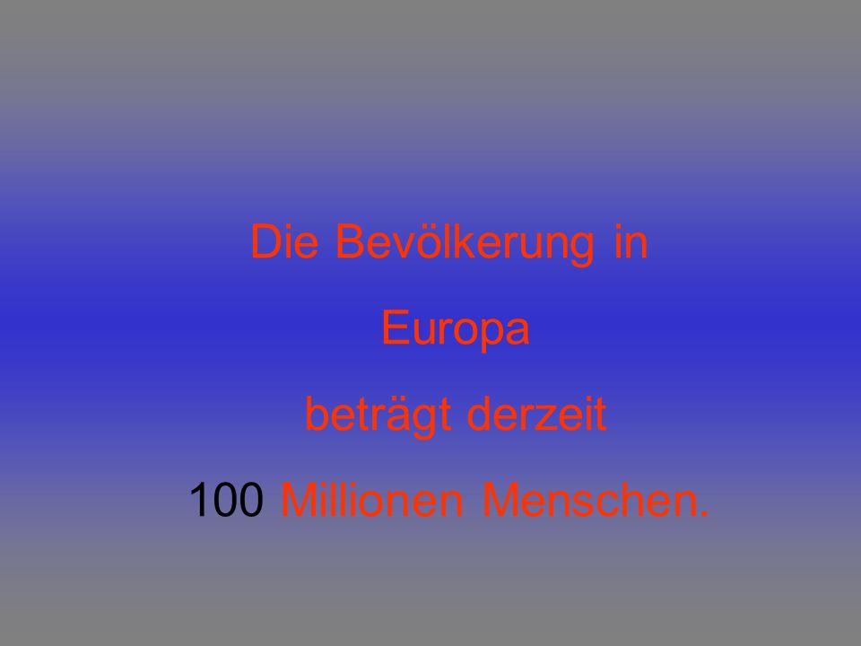 Die Bevölkerung in Europa beträgt derzeit 100 Millionen Menschen.