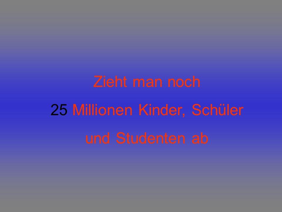 Zieht man noch 25 Millionen Kinder, Schüler und Studenten ab