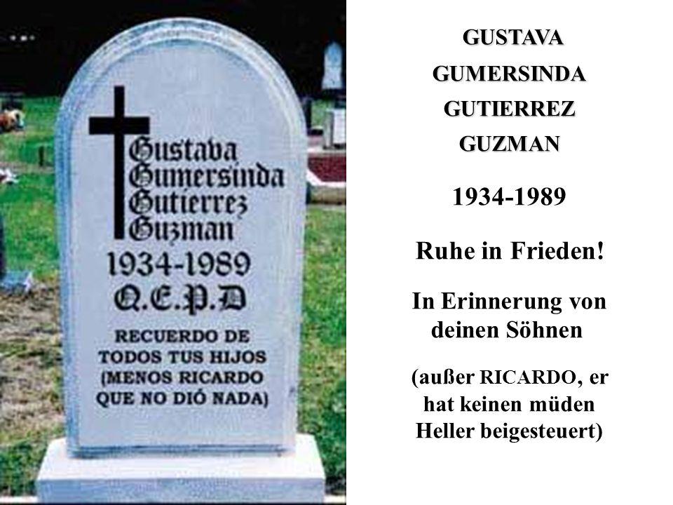 GUSTAVA GUMERSINDAGUTIERREZGUZMAN 1934-1989 Ruhe in Frieden! In Erinnerung von deinen Söhnen (außer RICARDO, er hat keinen müden Heller beigesteuert)