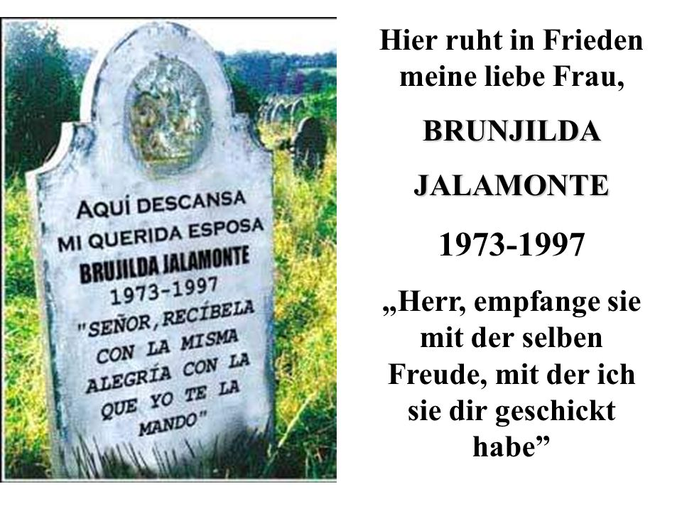 Hier ruht in Frieden meine liebe Frau,BRUNJILDAJALAMONTE 1973-1997 Herr, empfange sie mit der selben Freude, mit der ich sie dir geschickt habe