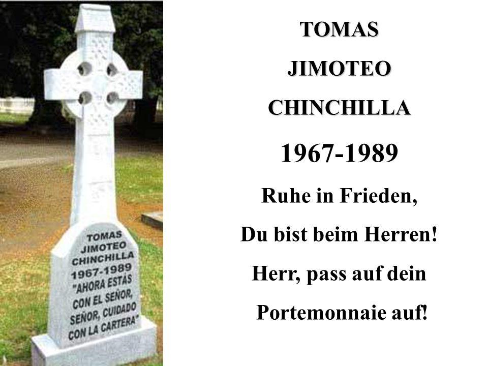 TOMASJIMOTEOCHINCHILLA 1967-1989 Ruhe in Frieden, Du bist beim Herren! Herr, pass auf dein Portemonnaie auf!