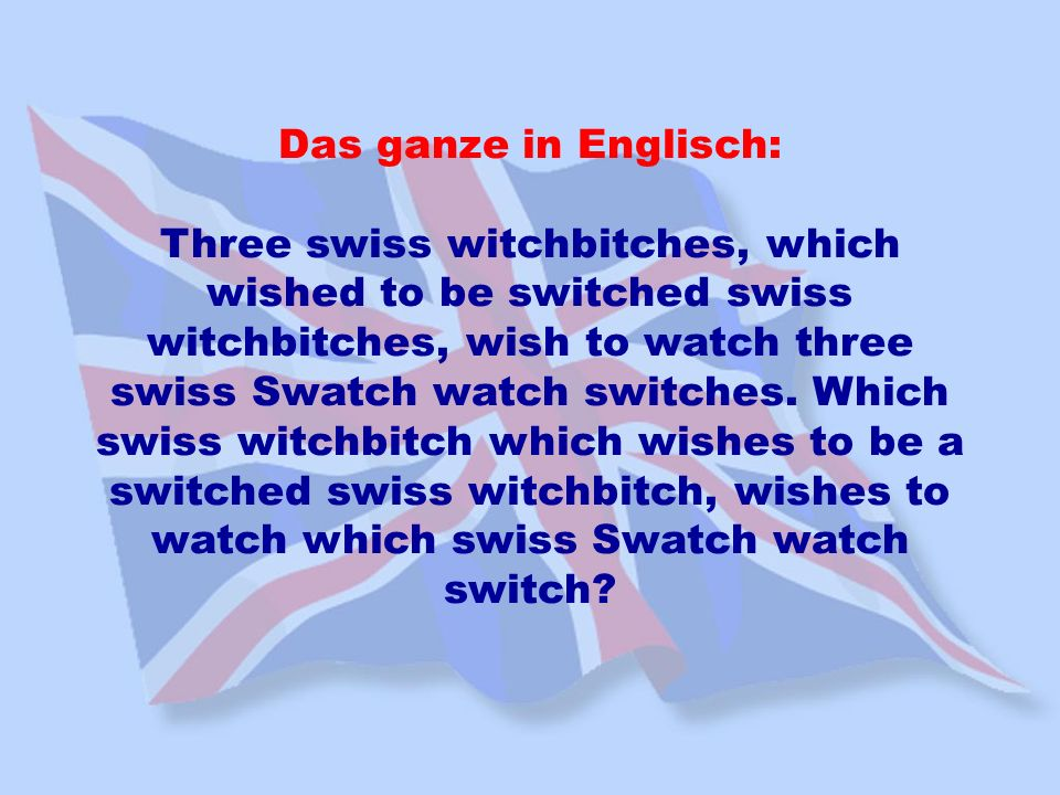 Das ganze in Englisch: Three swiss witchbitches, which wished to be switched swiss witchbitches, wish to watch three swiss Swatch watch switches. Whic