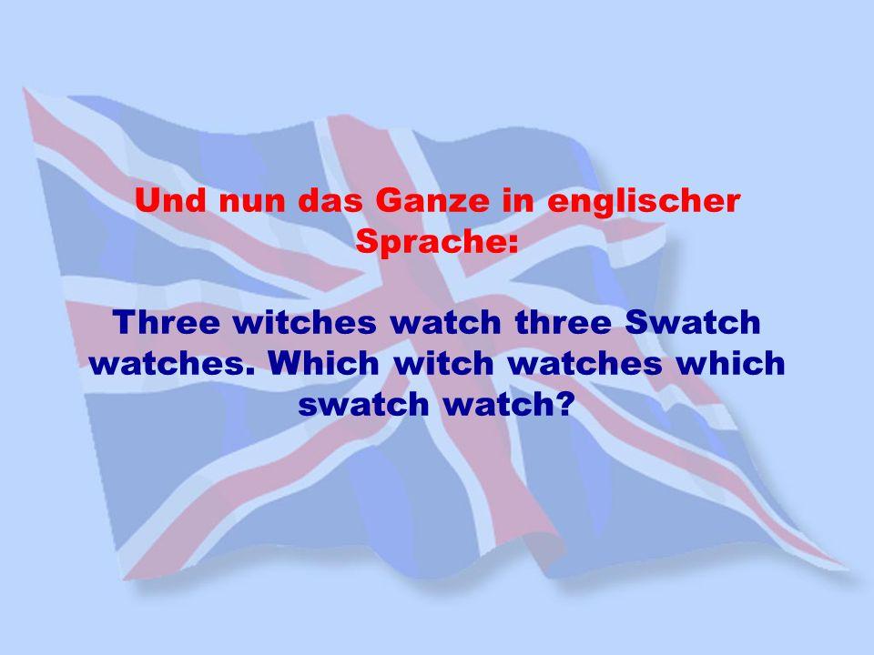 Und nun das Ganze in englischer Sprache: Three witches watch three Swatch watches. Which witch watches which swatch watch?