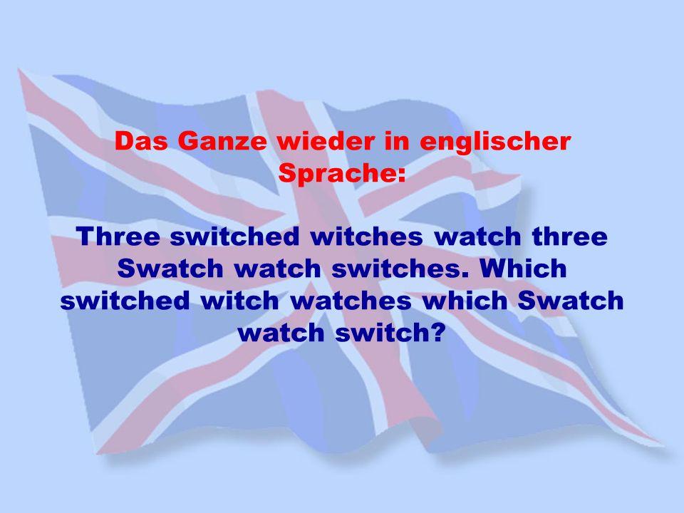Das Ganze wieder in englischer Sprache: Three switched witches watch three Swatch watch switches. Which switched witch watches which Swatch watch swit