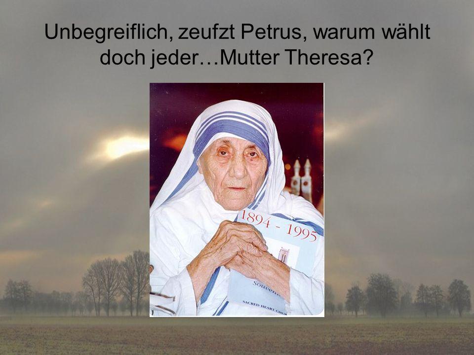 Unbegreiflich, zeufzt Petrus, warum wählt doch jeder…Mutter Theresa?