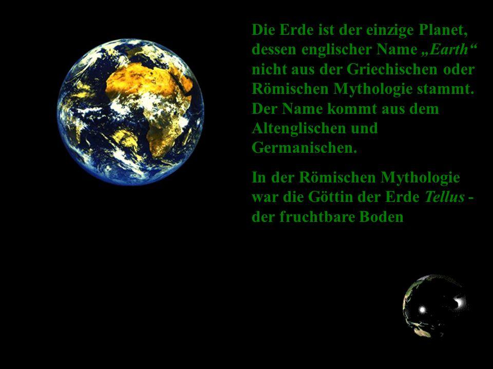 Die Erde ist der einzige Planet, dessen englischer Name Earth nicht aus der Griechischen oder Römischen Mythologie stammt.