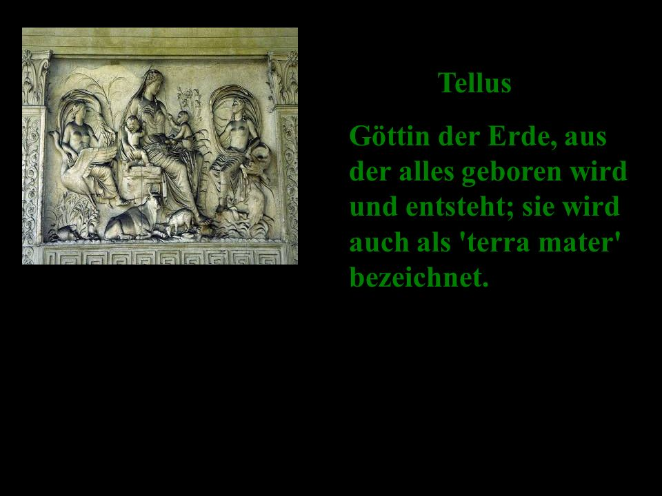 Tellus Göttin der Erde, aus der alles geboren wird und entsteht; sie wird auch als terra mater bezeichnet.