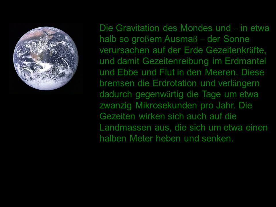 Die Gravitation des Mondes und – in etwa halb so gro ß em Ausma ß – der Sonne verursachen auf der Erde Gezeitenkr ä fte, und damit Gezeitenreibung im Erdmantel und Ebbe und Flut in den Meeren.