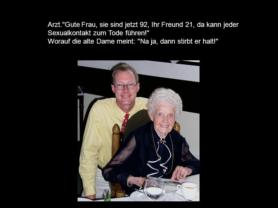 Arzt. Gute Frau, sie sind jetzt 92, Ihr Freund 21, da kann jeder Sexualkontakt zum Tode führen! Worauf die alte Dame meint: Na ja, dann stirbt er halt!