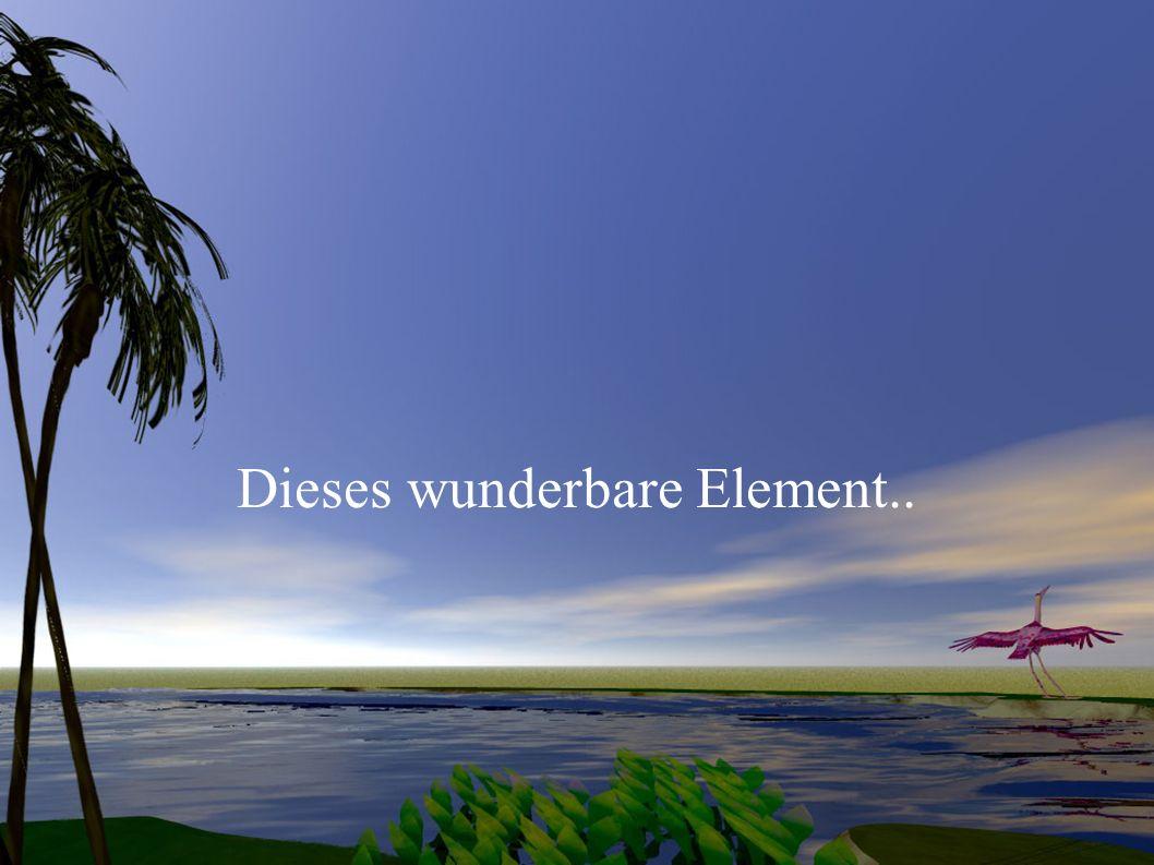 Dieses wunderbare Element..
