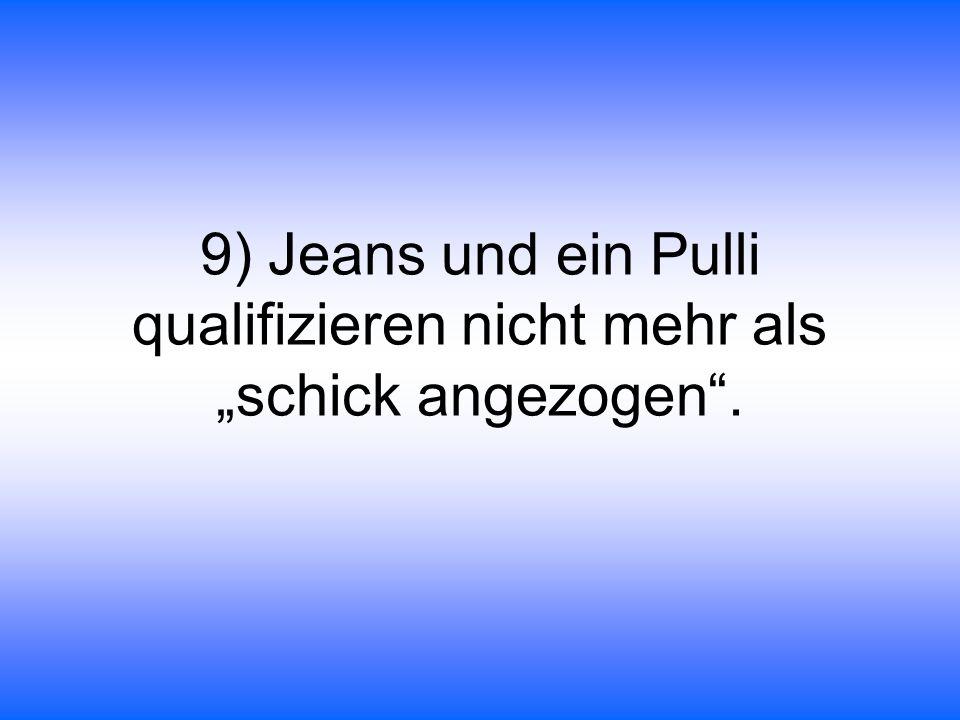 9) Jeans und ein Pulli qualifizieren nicht mehr als schick angezogen.