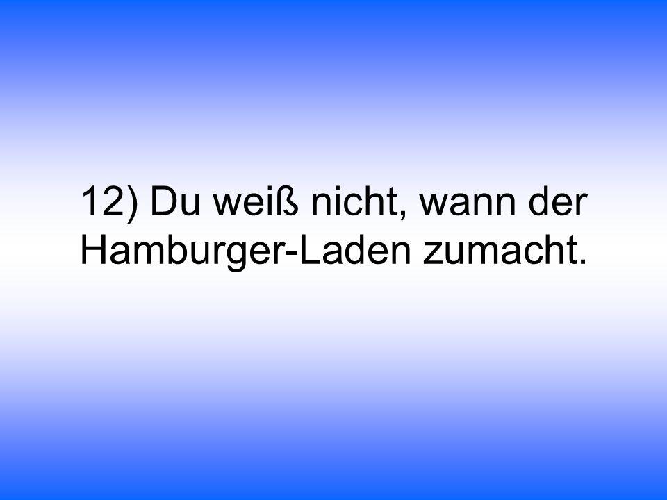 12) Du weiß nicht, wann der Hamburger-Laden zumacht.
