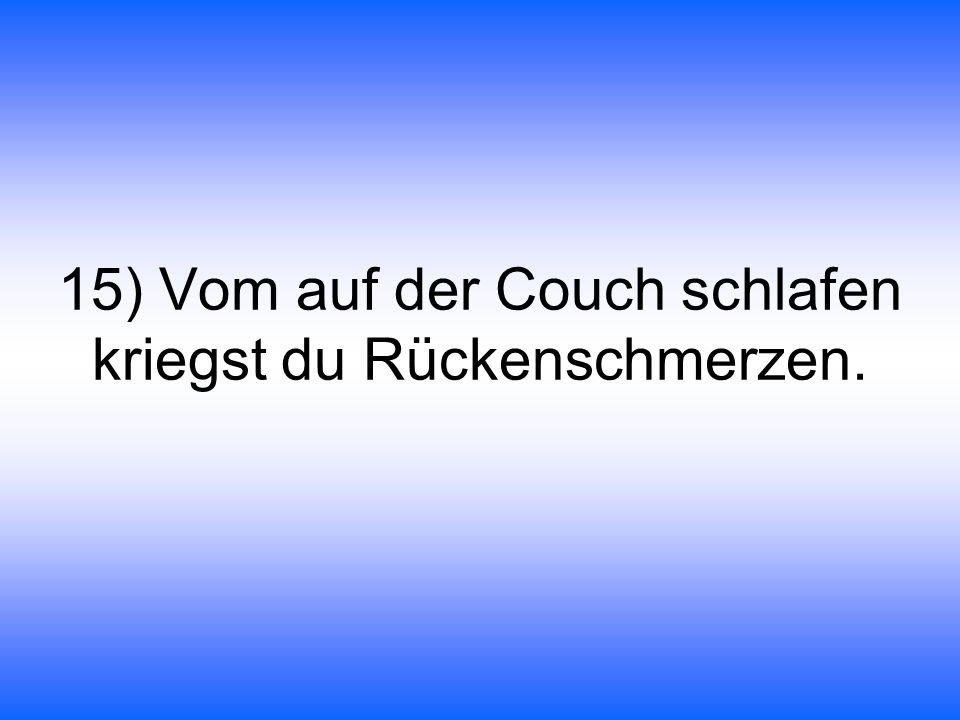 15) Vom auf der Couch schlafen kriegst du Rückenschmerzen.