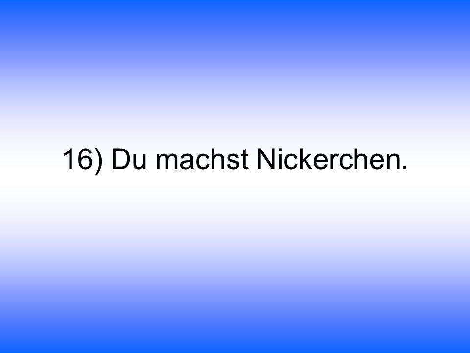 16) Du machst Nickerchen.