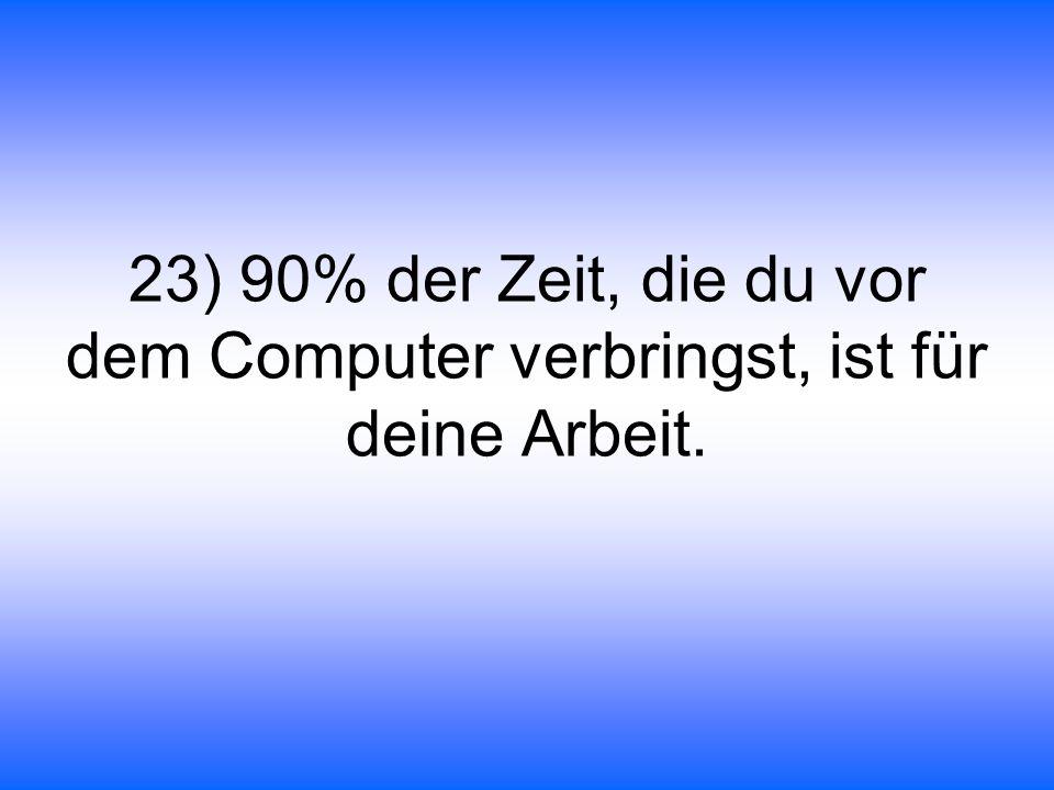 23) 90% der Zeit, die du vor dem Computer verbringst, ist für deine Arbeit.
