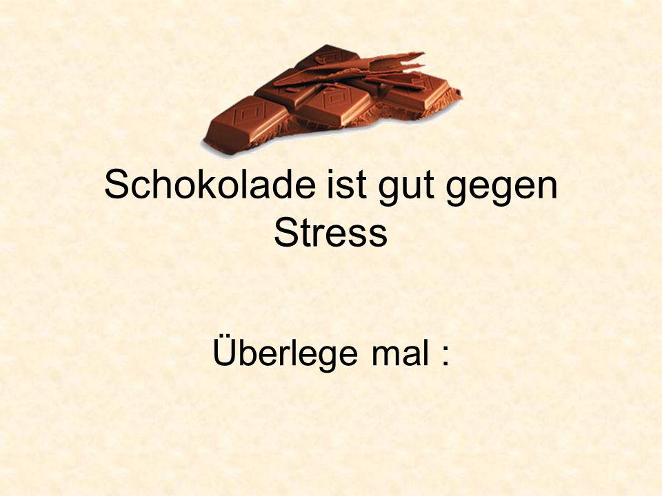 Schokolade ist gut gegen Stress Überlege mal :
