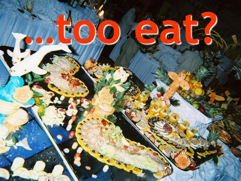 …too eat?