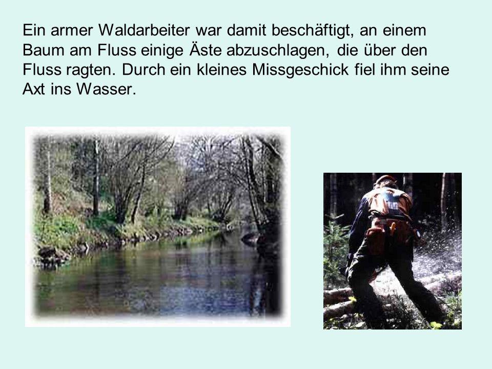 Ein armer Waldarbeiter war damit beschäftigt, an einem Baum am Fluss einige Äste abzuschlagen, die über den Fluss ragten. Durch ein kleines Missgeschi