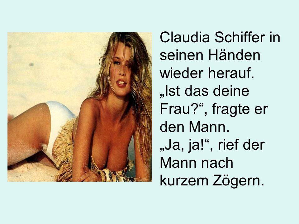 Claudia Schiffer in seinen Händen wieder herauf. Ist das deine Frau?, fragte er den Mann. Ja, ja!, rief der Mann nach kurzem Zögern.