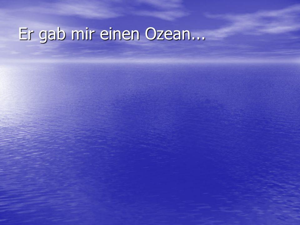 Er gab mir einen Ozean...