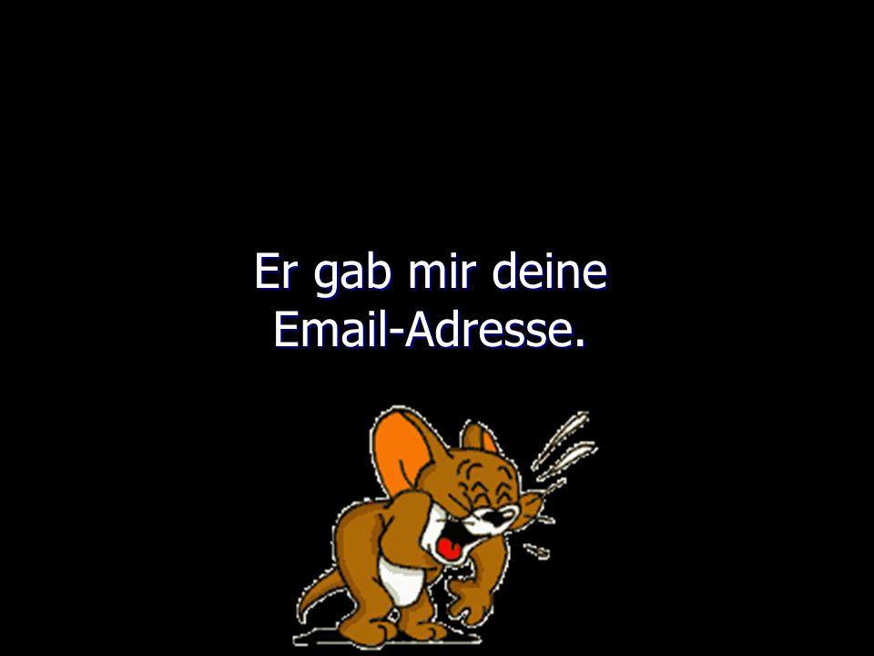 Er gab mir deine Email-Adresse.