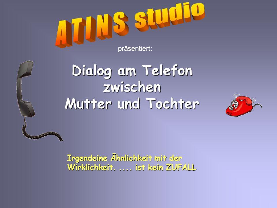 präsentiert: Dialog am Telefon zwischen Mutter und Tochter Irgendeine Ähnlichkeit mit der Wirklichkeit.....