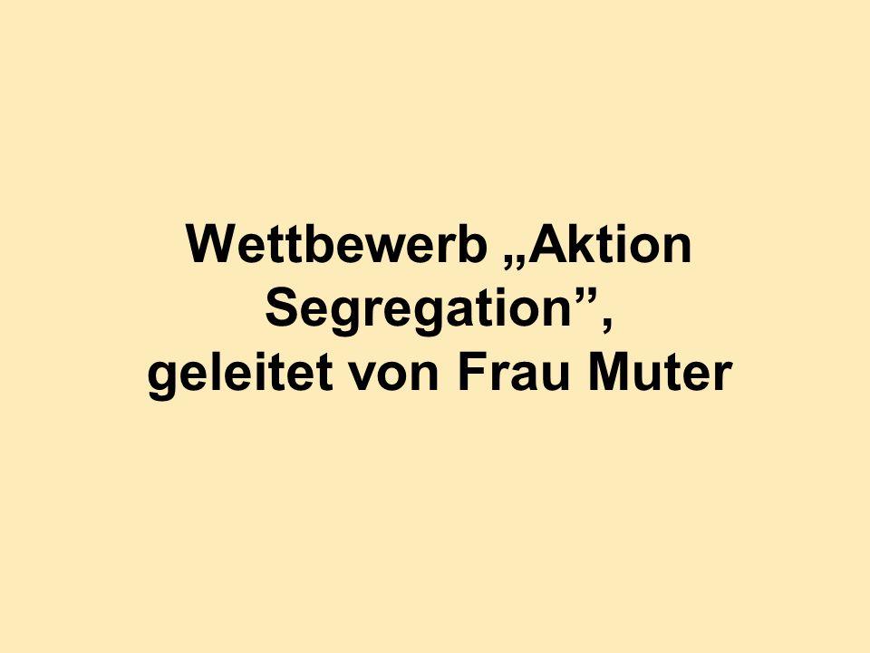 Wettbewerb Aktion Segregation, geleitet von Frau Muter