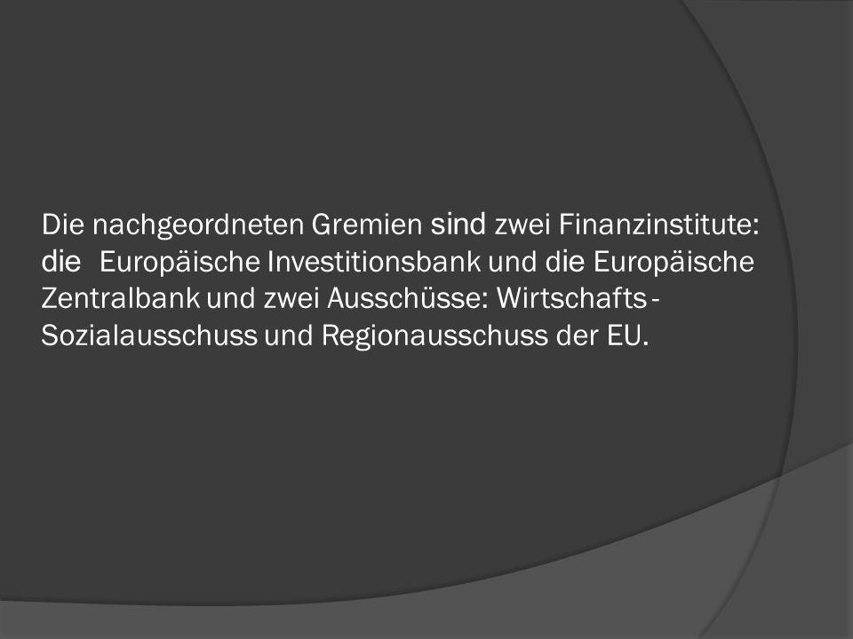 Die nachgeordneten Gremien sind zwei Finanzinstitute: die Europäische Investitionsbank und d ie Europäische Zentralbank und zwei Ausschüsse: Wirtschaf