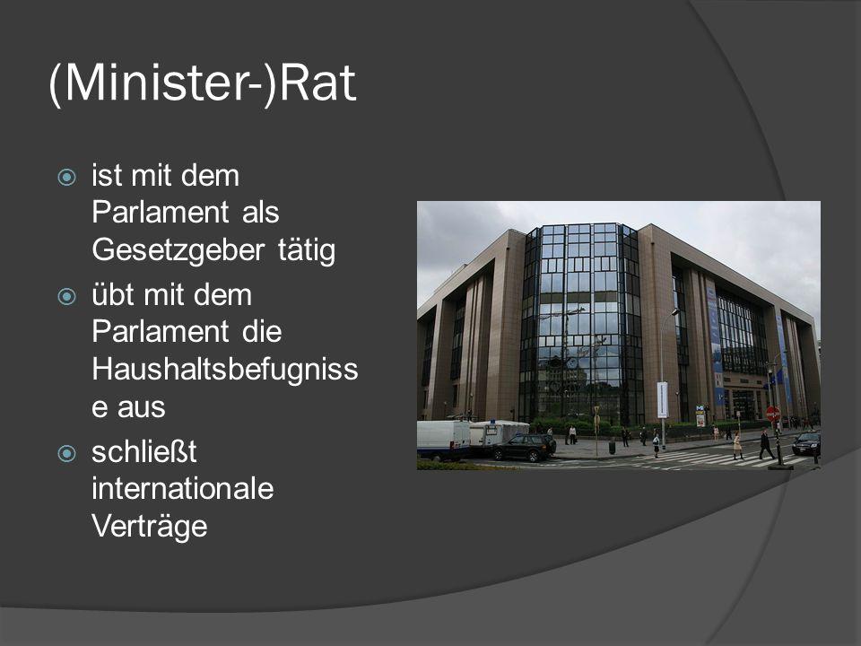 (Minister-)Rat ist mit dem Parlament als Gesetzgeber tätig übt mit dem Parlament die Haushaltsbefugniss e aus schließt internationale Verträge