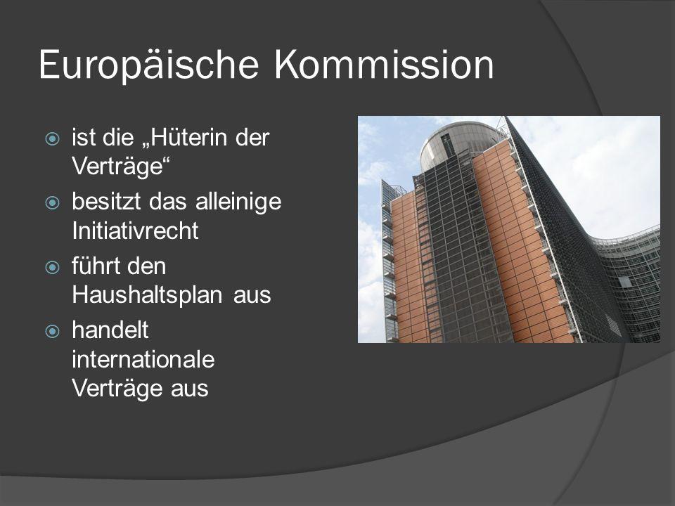 Europäische Kommission ist die Hüterin der Verträge besitzt das alleinige Initiativrecht führt den Haushaltsplan aus handelt internationale Verträge a