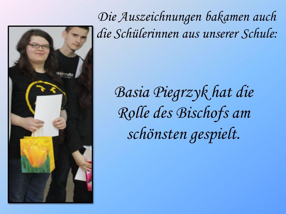 Basia Piegrzyk hat die Rolle des Bischofs am schönsten gespielt. Die Auszeichnungen bakamen auch die Schülerinnen aus unserer Schule: