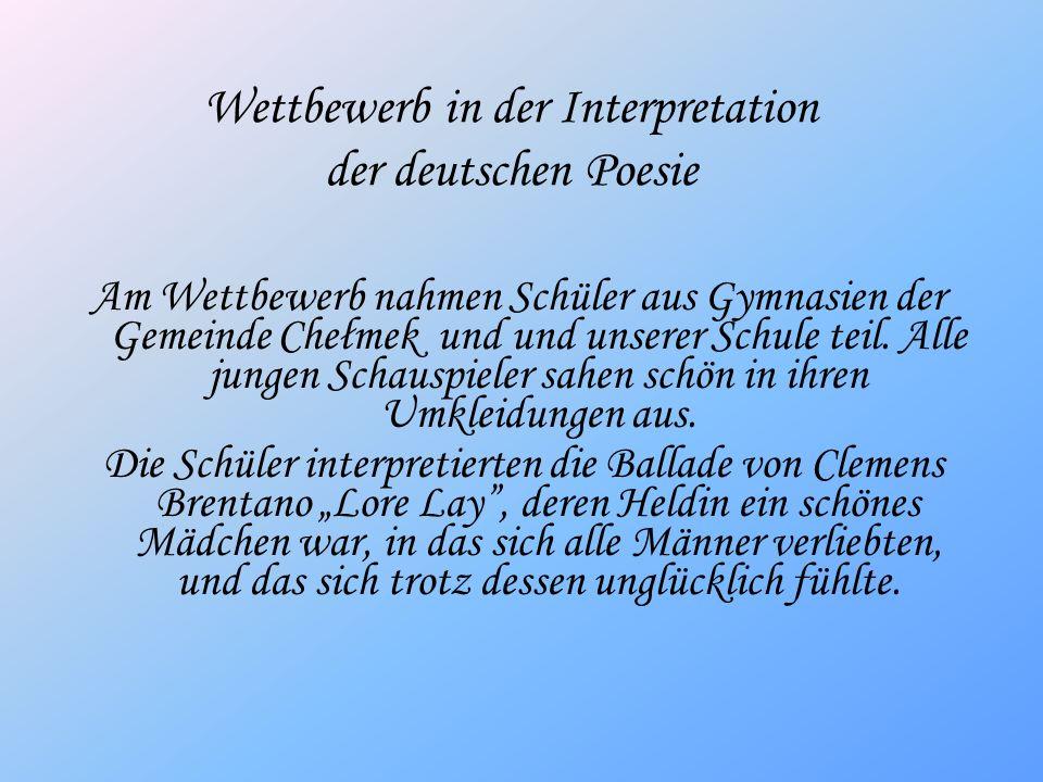 Wettbewerb in der Interpretation der deutschen Poesie Am Wettbewerb nahmen Schüler aus Gymnasien der Gemeinde Chełmek und und unserer Schule teil. All